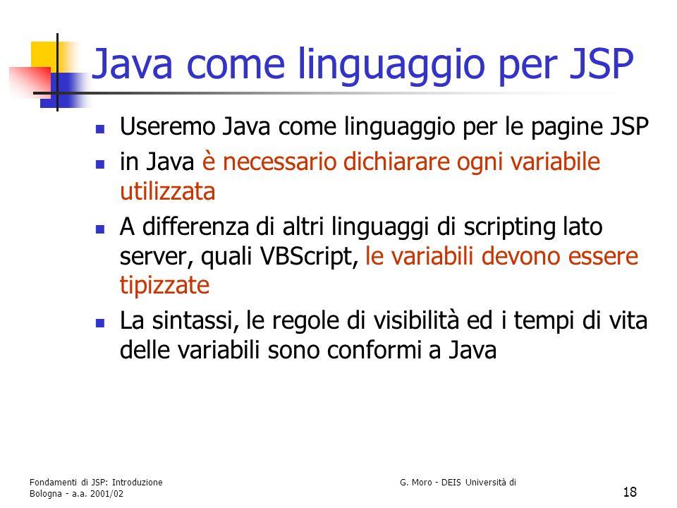 Fondamenti di JSP: Introduzione G. Moro - DEIS Università di Bologna - a.a. 2001/02 18 Java come linguaggio per JSP Useremo Java come linguaggio per l
