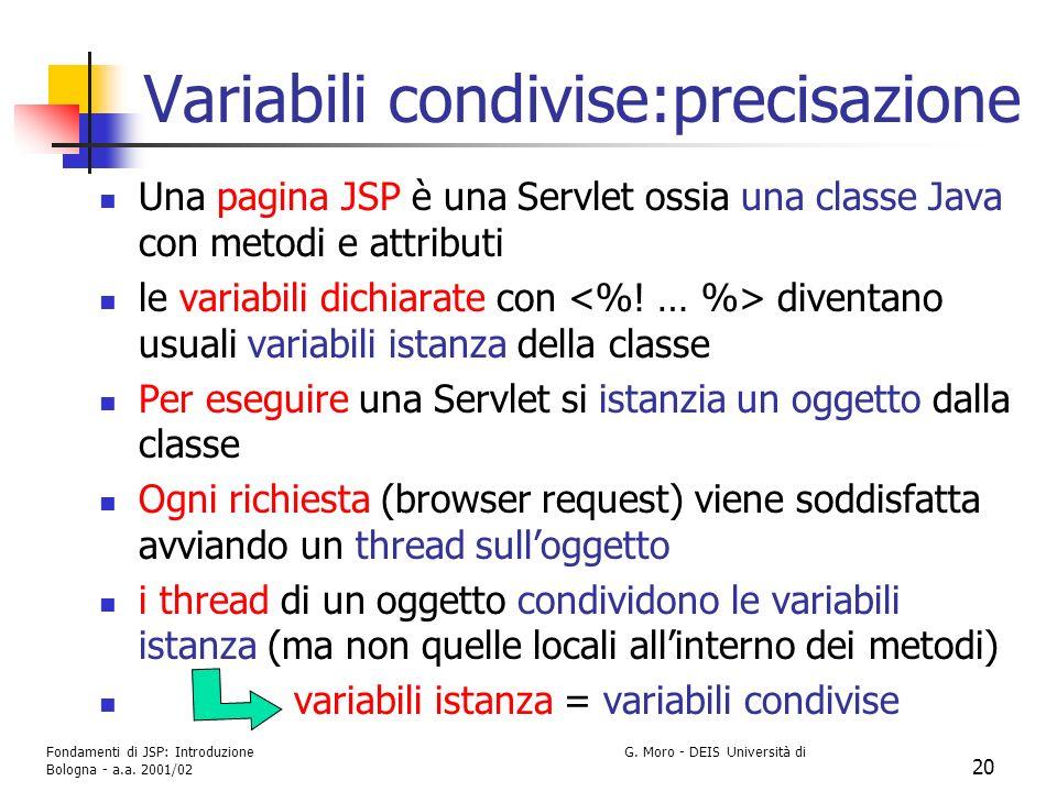 Fondamenti di JSP: Introduzione G. Moro - DEIS Università di Bologna - a.a. 2001/02 20 Variabili condivise:precisazione Una pagina JSP è una Servlet o