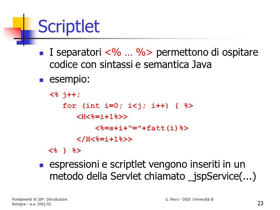 Fondamenti di JSP: Introduzione G. Moro - DEIS Università di Bologna - a.a. 2001/02 23 Scriptlet I separatori permettono di ospitare codice con sintas