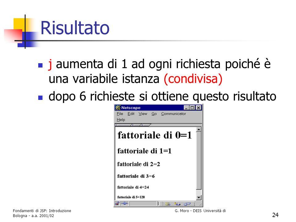 Fondamenti di JSP: Introduzione G. Moro - DEIS Università di Bologna - a.a. 2001/02 24 Risultato j aumenta di 1 ad ogni richiesta poiché è una variabi