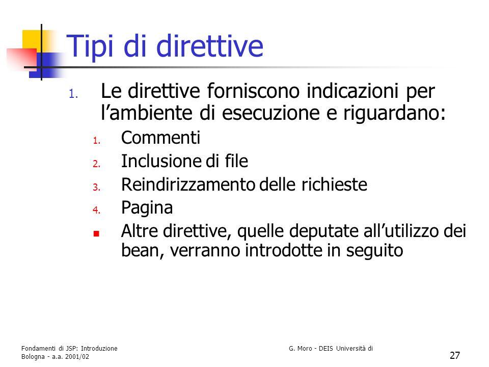 Fondamenti di JSP: Introduzione G. Moro - DEIS Università di Bologna - a.a. 2001/02 27 Tipi di direttive 1. Le direttive forniscono indicazioni per la