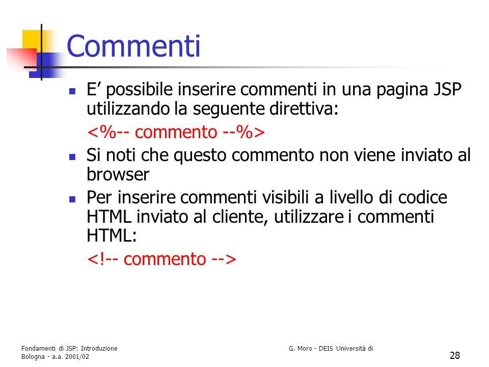 Fondamenti di JSP: Introduzione G. Moro - DEIS Università di Bologna - a.a. 2001/02 28 Commenti E possibile inserire commenti in una pagina JSP utiliz