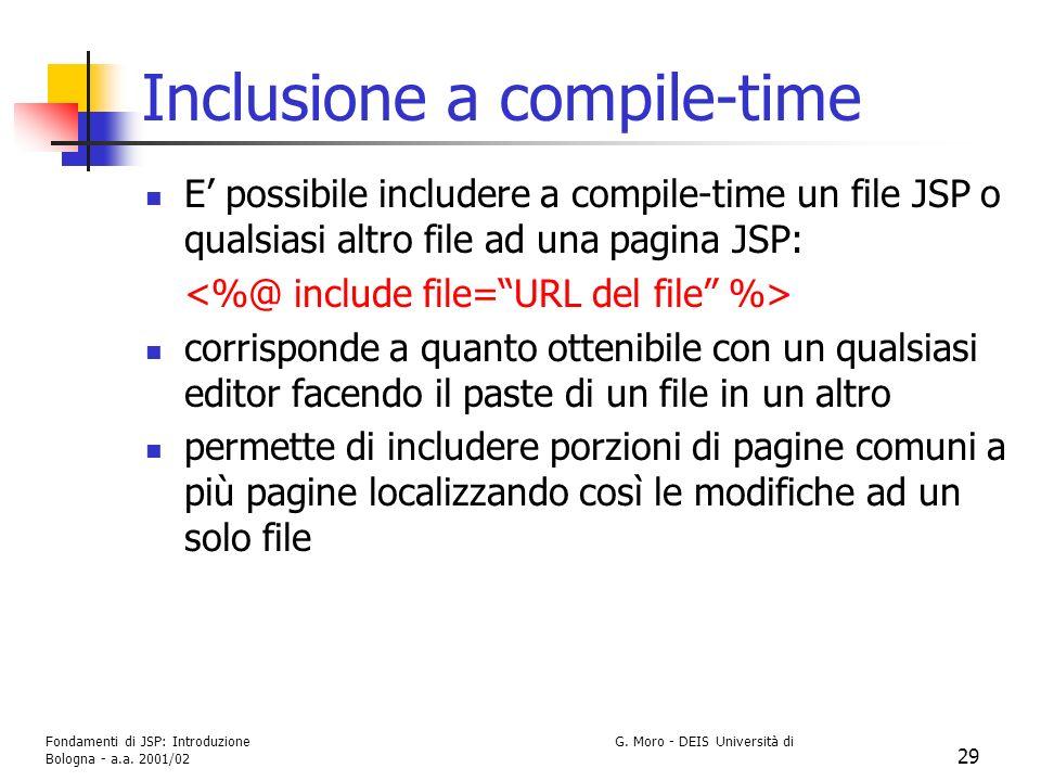 Fondamenti di JSP: Introduzione G. Moro - DEIS Università di Bologna - a.a. 2001/02 29 Inclusione a compile-time E possibile includere a compile-time