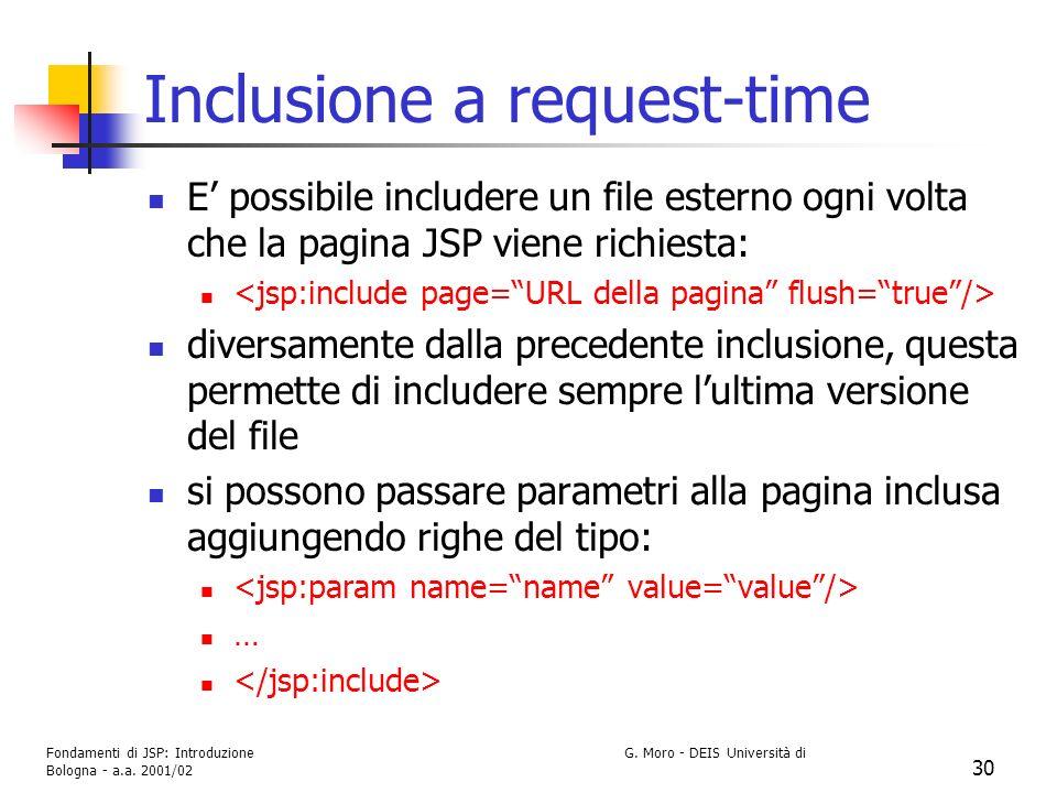Fondamenti di JSP: Introduzione G. Moro - DEIS Università di Bologna - a.a. 2001/02 30 Inclusione a request-time E possibile includere un file esterno