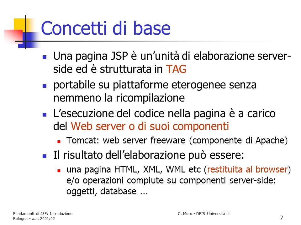 Fondamenti di JSP: Introduzione G. Moro - DEIS Università di Bologna - a.a. 2001/02 7 Concetti di base Una pagina JSP è ununità di elaborazione server