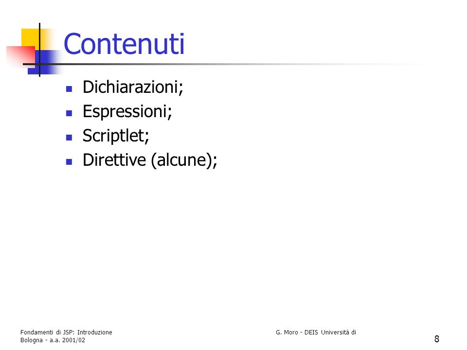 Fondamenti di JSP: Introduzione G. Moro - DEIS Università di Bologna - a.a. 2001/02 8 Contenuti Dichiarazioni; Espressioni; Scriptlet; Direttive (alcu