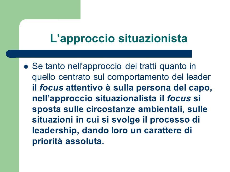 Lapproccio situazionista Se tanto nellapproccio dei tratti quanto in quello centrato sul comportamento del leader il focus attentivo è sulla persona d