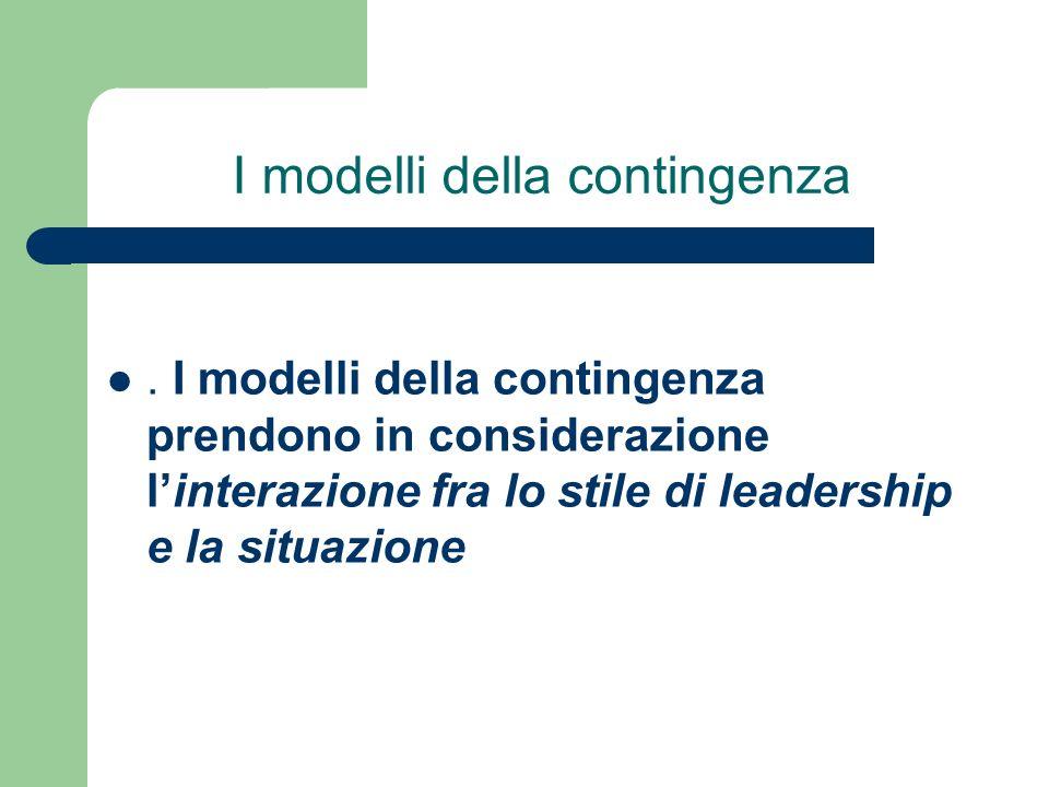 I modelli della contingenza. I modelli della contingenza prendono in considerazione linterazione fra lo stile di leadership e la situazione