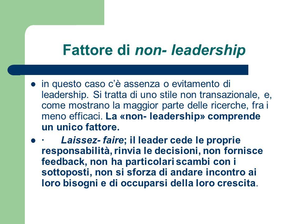 Fattore di non- leadership in questo caso cè assenza o evitamento di leadership. Si tratta di uno stile non transazionale, e, come mostrano la maggior