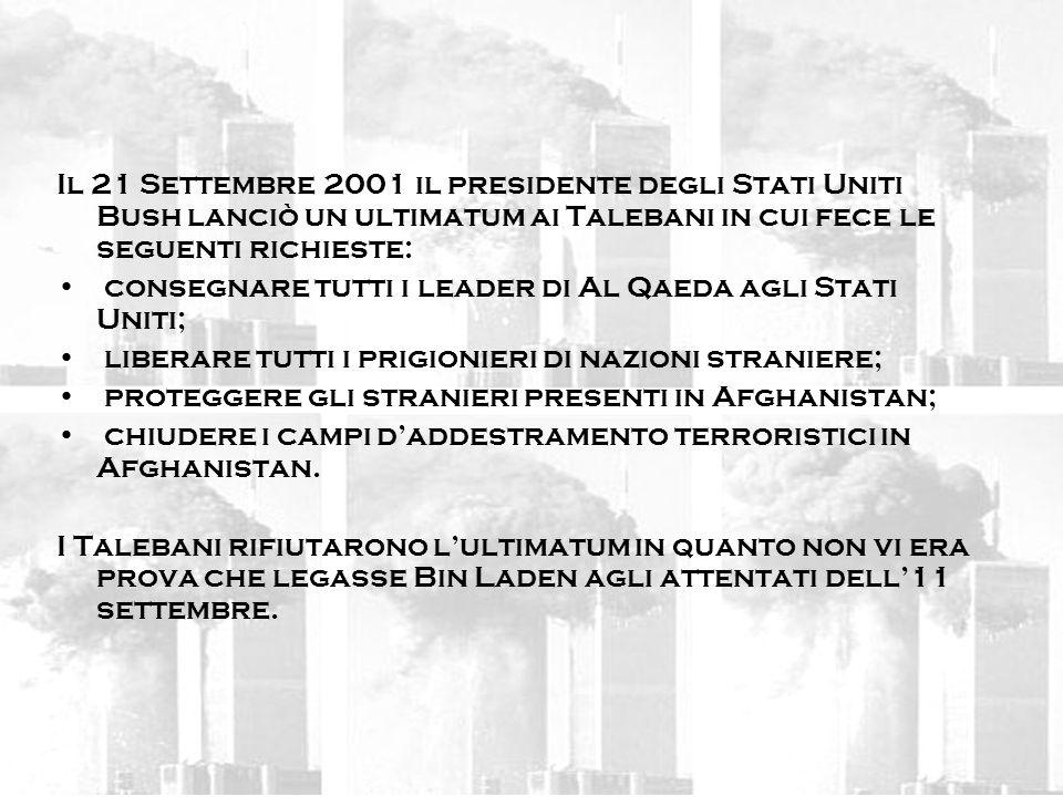 Il 21 Settembre 2001 il presidente degli Stati Uniti Bush lanciò un ultimatum ai Talebani in cui fece le seguenti richieste: consegnare tutti i leader