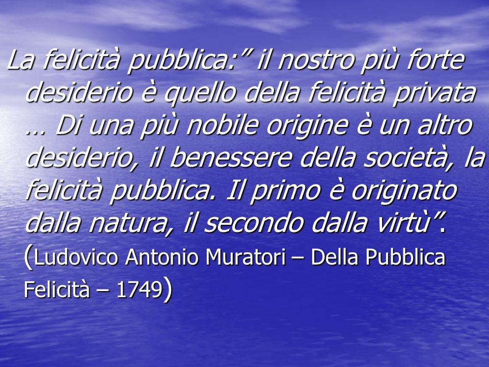 La felicità pubblica: il nostro più forte desiderio è quello della felicità privata … Di una più nobile origine è un altro desiderio, il benessere della società, la felicità pubblica.
