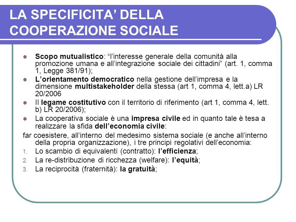 LA SPECIFICITA DELLA COOPERAZIONE SOCIALE Scopo mutualistico: linteresse generale della comunità alla promozione umana e allintegrazione sociale dei cittadini (art.