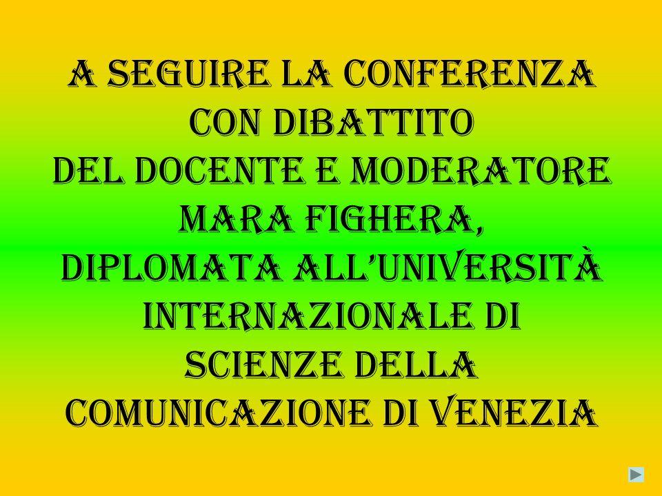 A seguire la conferenza con dibattito del docente e moderatore Mara Fighera, diplomata allUniversità Internazionale di Scienze della Comunicazione di Venezia