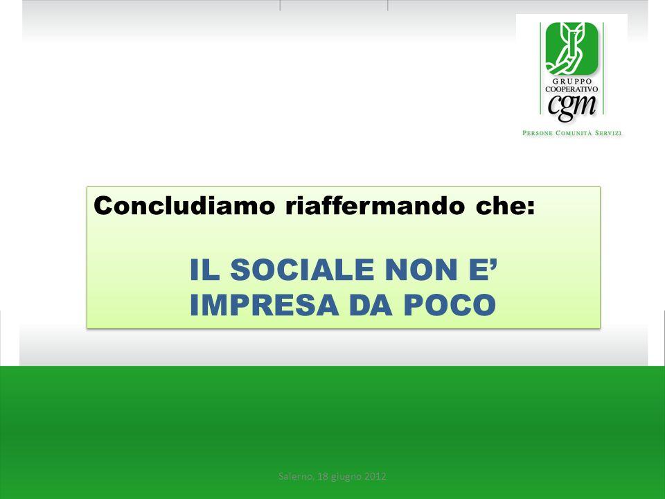 Salerno, 18 giugno 2012 Concludiamo riaffermando che: IL SOCIALE NON E IMPRESA DA POCO Concludiamo riaffermando che: IL SOCIALE NON E IMPRESA DA POCO