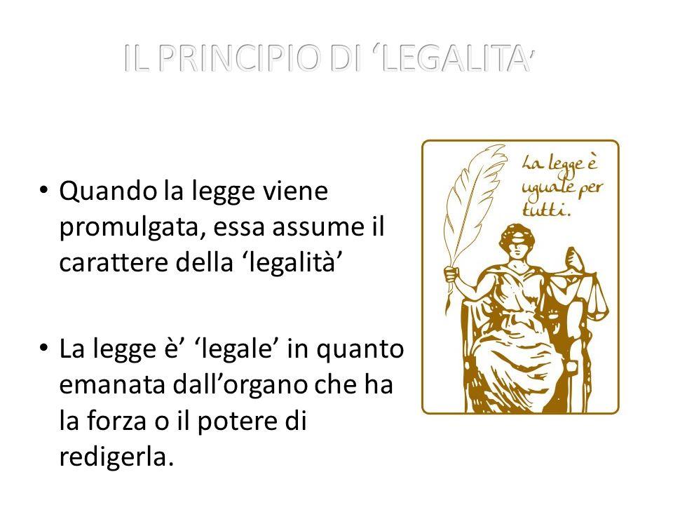 Quando la legge viene promulgata, essa assume il carattere della legalità La legge è legale in quanto emanata dallorgano che ha la forza o il potere di redigerla.
