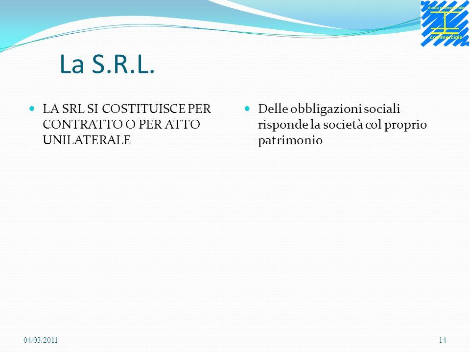 La S.R.L. LA SRL SI COSTITUISCE PER CONTRATTO O PER ATTO UNILATERALE Delle obbligazioni sociali risponde la società col proprio patrimonio 04/03/20111