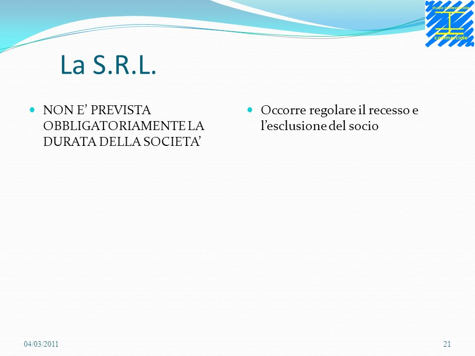 La S.R.L. NON E PREVISTA OBBLIGATORIAMENTE LA DURATA DELLA SOCIETA Occorre regolare il recesso e lesclusione del socio 04/03/201121