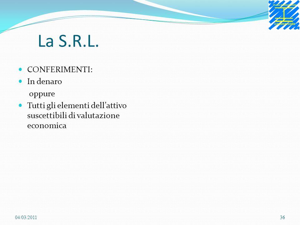 La S.R.L. CONFERIMENTI: In denaro oppure Tutti gli elementi dellattivo suscettibili di valutazione economica 04/03/201136