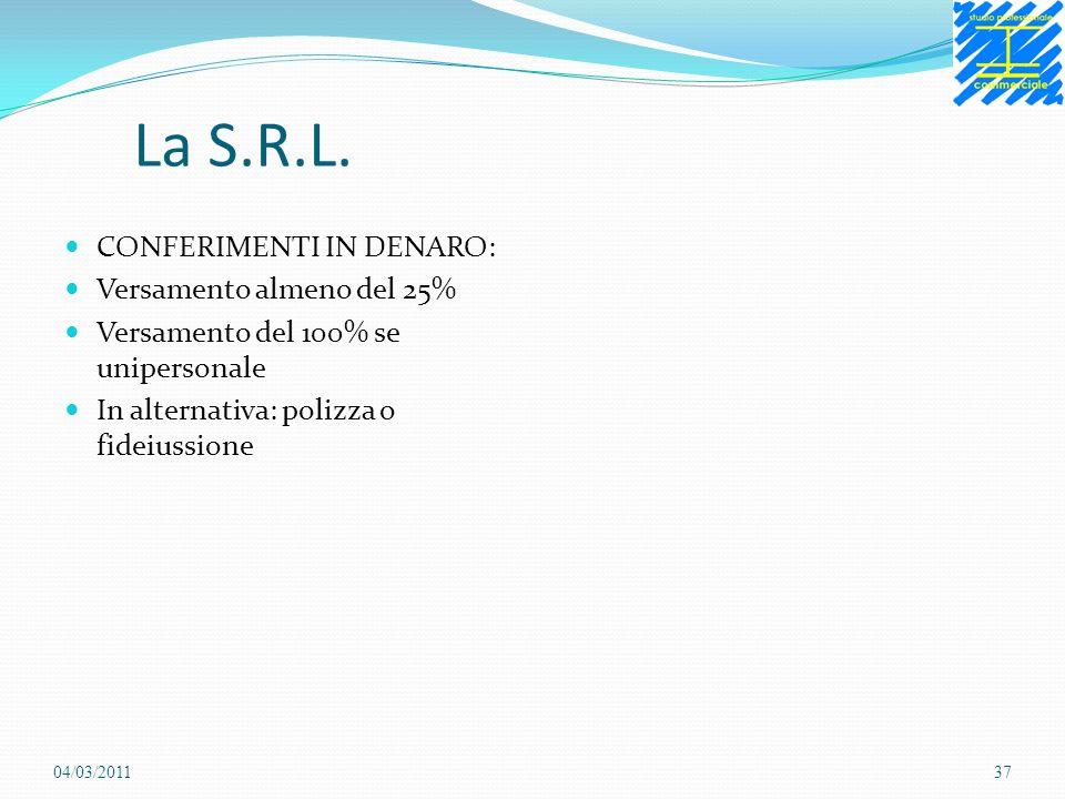 La S.R.L. CONFERIMENTI IN DENARO: Versamento almeno del 25% Versamento del 100% se unipersonale In alternativa: polizza o fideiussione 04/03/201137