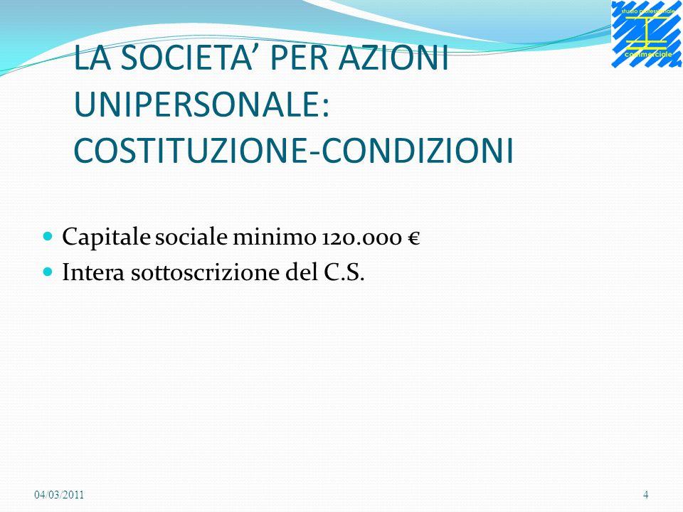 LA SOCIETA PER AZIONI UNIPERSONALE: COSTITUZIONE-CONDIZIONI Capitale sociale minimo 120.000 Intera sottoscrizione del C.S. 04/03/20114