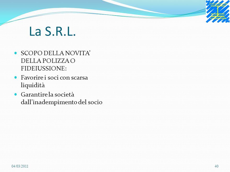 La S.R.L. SCOPO DELLA NOVITA DELLA POLIZZA O FIDEIUSSIONE: Favorire i soci con scarsa liquidità Garantire la società dallinadempimento del socio 04/03