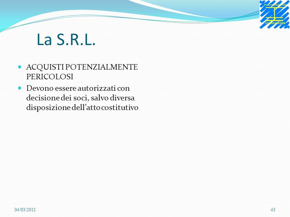 La S.R.L. ACQUISTI POTENZIALMENTE PERICOLOSI Devono essere autorizzati con decisione dei soci, salvo diversa disposizione dellatto costitutivo 04/03/2