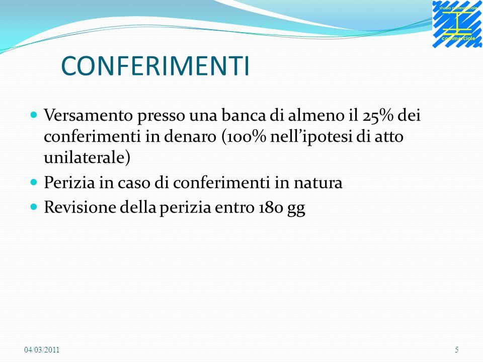 CONFERIMENTI Versamento presso una banca di almeno il 25% dei conferimenti in denaro (100% nellipotesi di atto unilaterale) Perizia in caso di conferimenti in natura Revisione della perizia entro 180 gg 04/03/20115