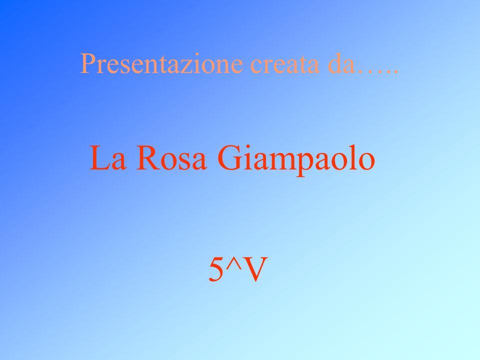 Presentazione creata da….. La Rosa Giampaolo 5^V