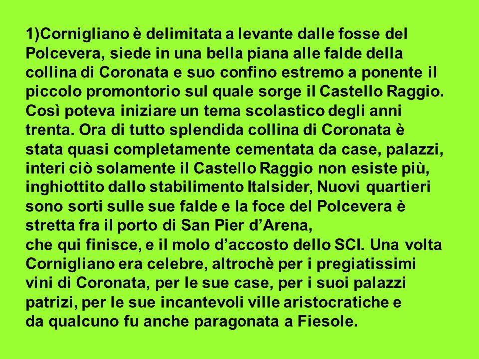 1)Cornigliano è delimitata a levante dalle fosse del Polcevera, siede in una bella piana alle falde della collina di Coronata e suo confino estremo a ponente il piccolo promontorio sul quale sorge il Castello Raggio.