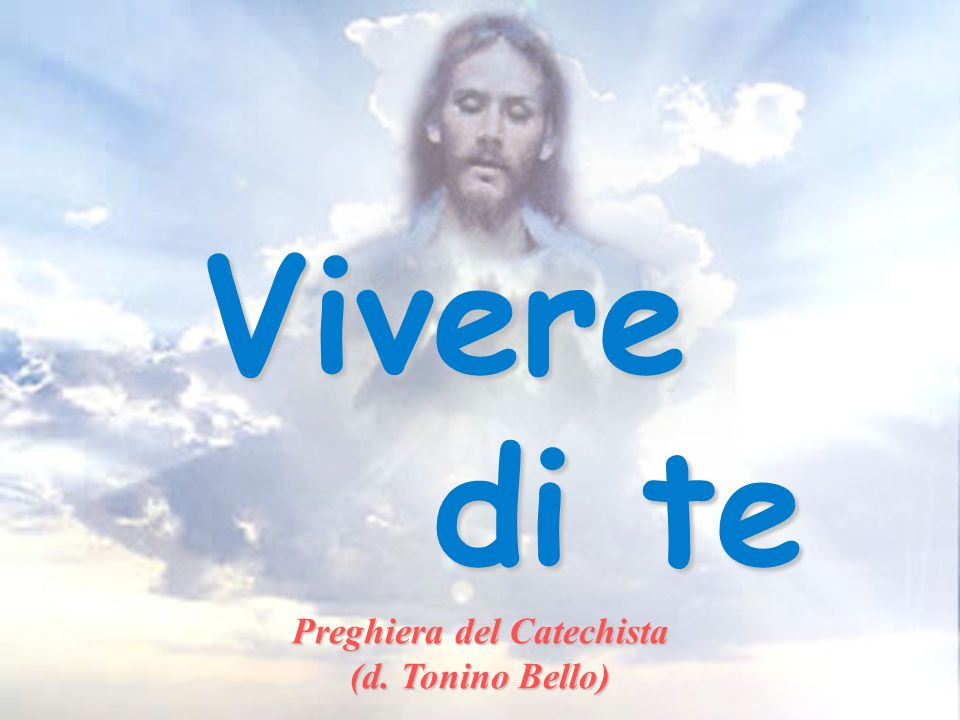 Vivere di te di te Preghiera del Catechista (d. Tonino Bello)