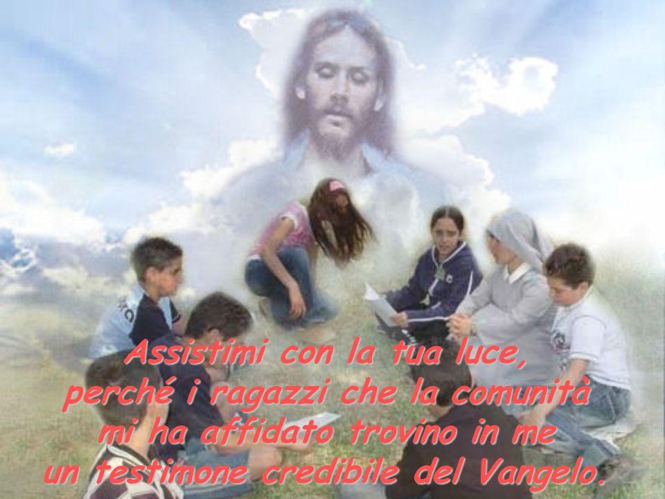 Assistimi con la tua luce, perché i ragazzi che la comunità mi ha affidato trovino in me un testimone credibile del Vangelo.