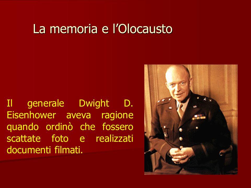 La memoria e lOlocausto Il generale Dwight D. Eisenhower aveva ragione quando ordinò che fossero scattate foto e realizzati documenti filmati.
