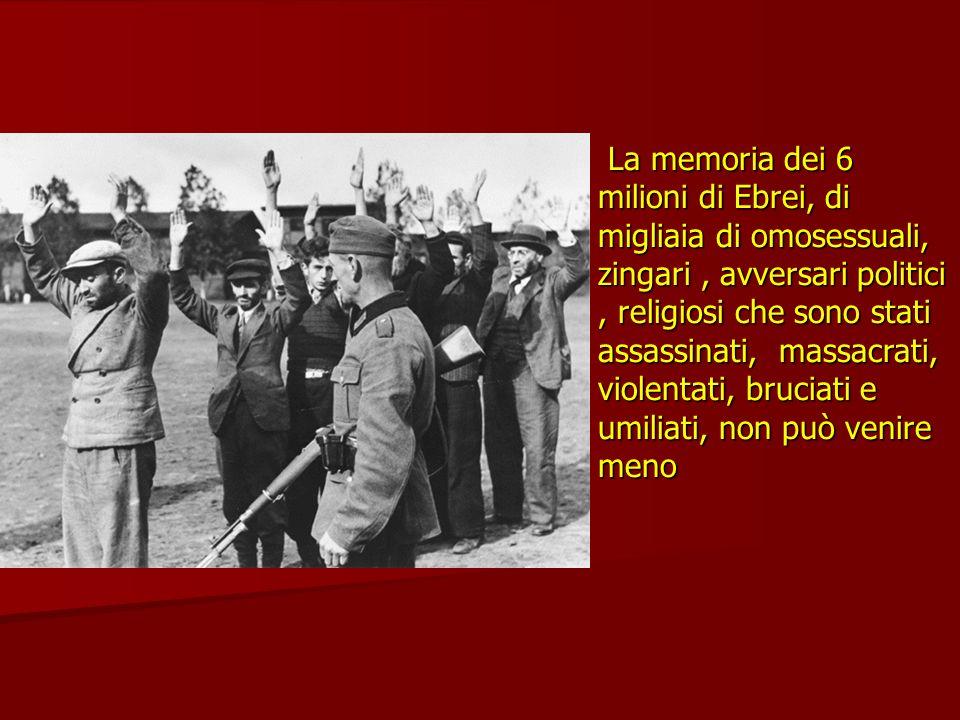 La memoria dei 6 milioni di Ebrei, di migliaia di omosessuali, zingari, avversari politici, religiosi che sono stati assassinati, massacrati, violenta