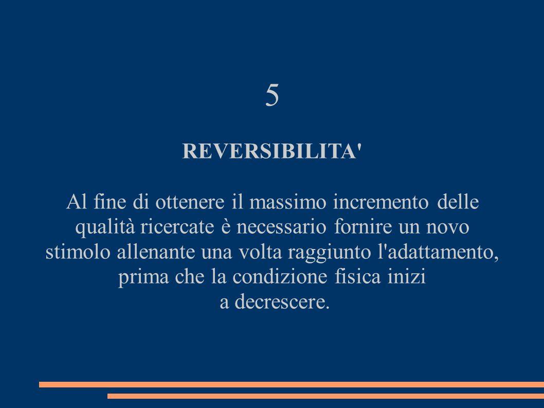 5 REVERSIBILITA' Al fine di ottenere il massimo incremento delle qualità ricercate è necessario fornire un novo stimolo allenante una volta raggiunto