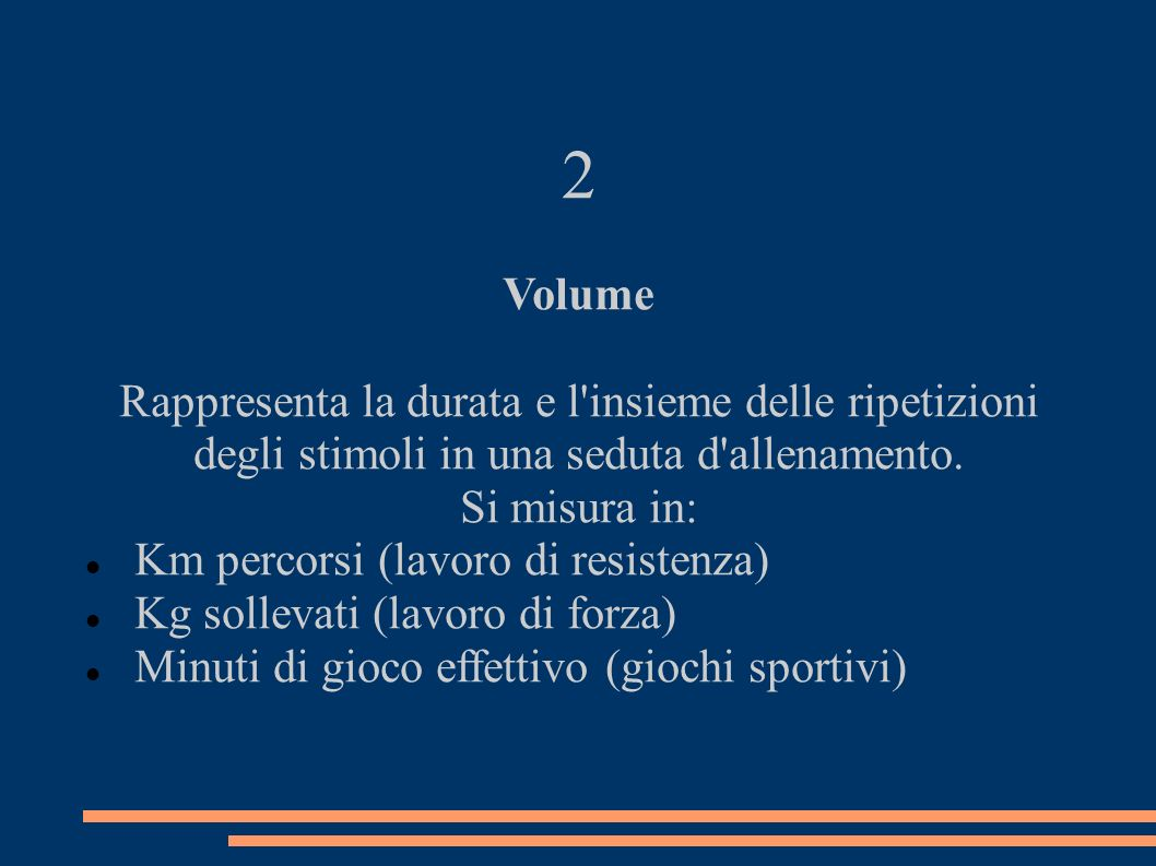 2 Volume Rappresenta la durata e l'insieme delle ripetizioni degli stimoli in una seduta d'allenamento. Si misura in: Km percorsi (lavoro di resistenz
