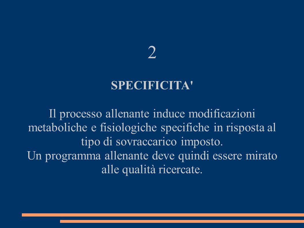 2 SPECIFICITA' Il processo allenante induce modificazioni metaboliche e fisiologiche specifiche in risposta al tipo di sovraccarico imposto. Un progra