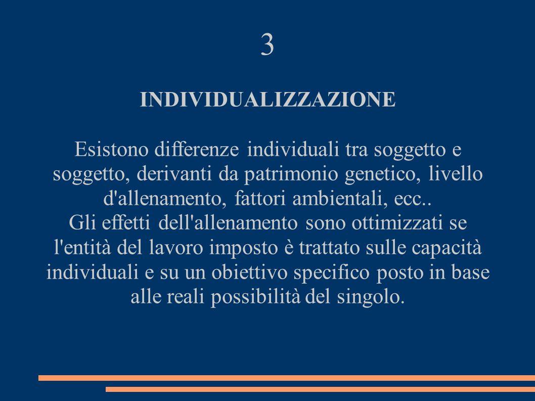 3 INDIVIDUALIZZAZIONE Esistono differenze individuali tra soggetto e soggetto, derivanti da patrimonio genetico, livello d'allenamento, fattori ambien