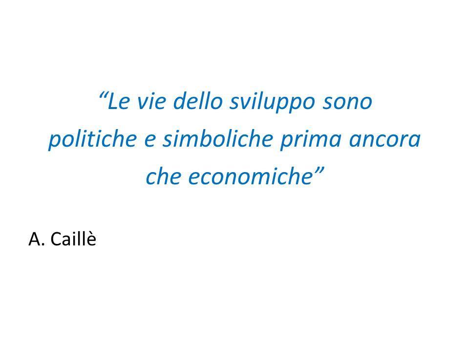 Le vie dello sviluppo sono politiche e simboliche prima ancora che economiche A. Caillè