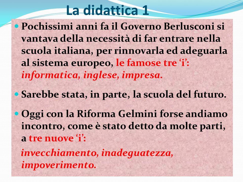 La didattica 1 Pochissimi anni fa il Governo Berlusconi si vantava della necessità di far entrare nella scuola italiana, per rinnovarla ed adeguarla al sistema europeo, le famose tre i: informatica, inglese, impresa.