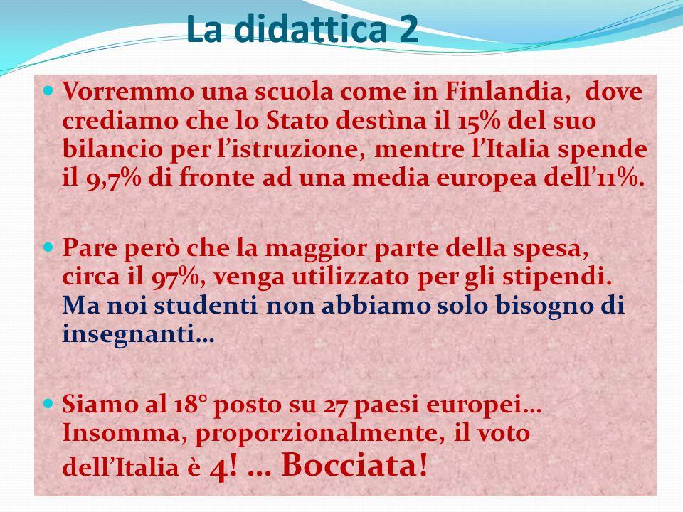 La didattica 2 Vorremmo una scuola come in Finlandia, dove crediamo che lo Stato destìna il 15% del suo bilancio per listruzione, mentre lItalia spende il 9,7% di fronte ad una media europea dell11%.
