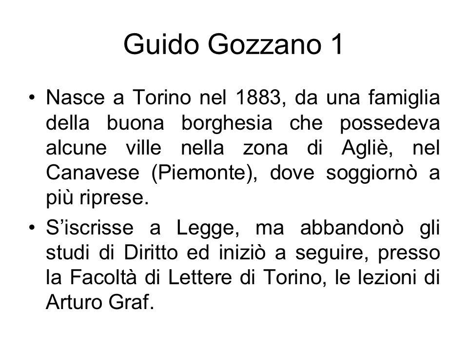 Guido Gozzano 1 Nasce a Torino nel 1883, da una famiglia della buona borghesia che possedeva alcune ville nella zona di Agliè, nel Canavese (Piemonte)
