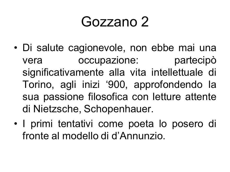 Gozzano 2 Di salute cagionevole, non ebbe mai una vera occupazione: partecipò significativamente alla vita intellettuale di Torino, agli inizi 900, ap
