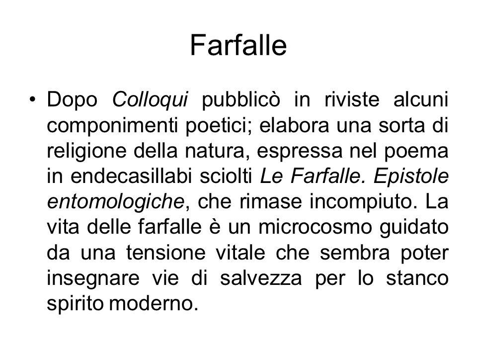 Farfalle Dopo Colloqui pubblicò in riviste alcuni componimenti poetici; elabora una sorta di religione della natura, espressa nel poema in endecasilla