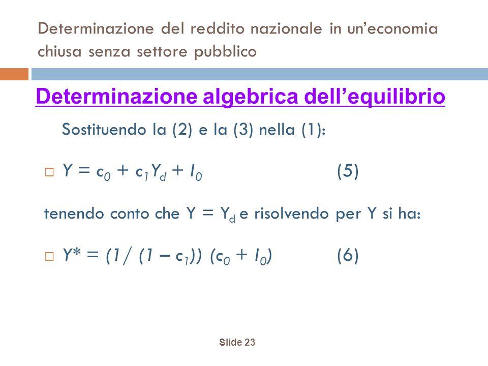Slide 23 Determinazione del reddito nazionale in uneconomia chiusa senza settore pubblico Sostituendo la (2) e la (3) nella (1): Y = c 0 + c 1 Y d + I 0 (5) tenendo conto che Y = Y d e risolvendo per Y si ha: Y* = (1/ (1 – c 1 )) (c 0 + I 0 ) (6) Determinazione algebrica dellequilibrio