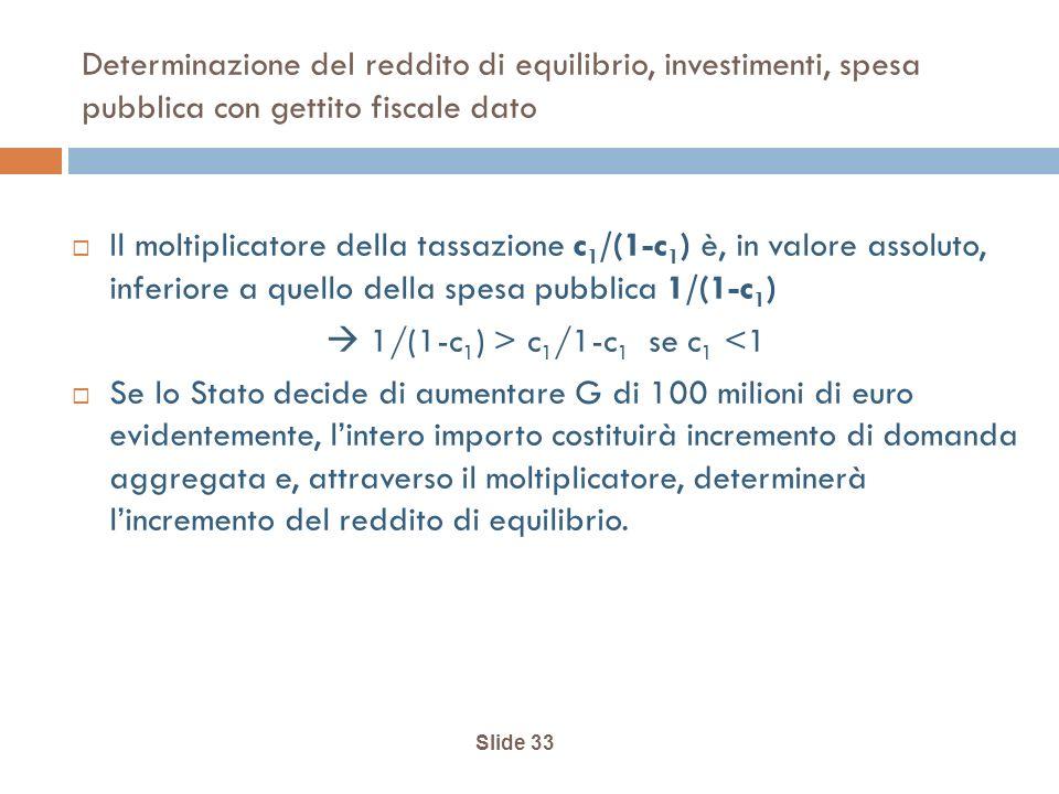 Slide 33 Determinazione del reddito di equilibrio, investimenti, spesa pubblica con gettito fiscale dato Il moltiplicatore della tassazione c 1 /(1-c 1 ) è, in valore assoluto, inferiore a quello della spesa pubblica 1/(1-c 1 ) 1/(1-c 1 ) > c 1 /1-c 1 se c 1 <1 Se lo Stato decide di aumentare G di 100 milioni di euro evidentemente, lintero importo costituirà incremento di domanda aggregata e, attraverso il moltiplicatore, determinerà lincremento del reddito di equilibrio.