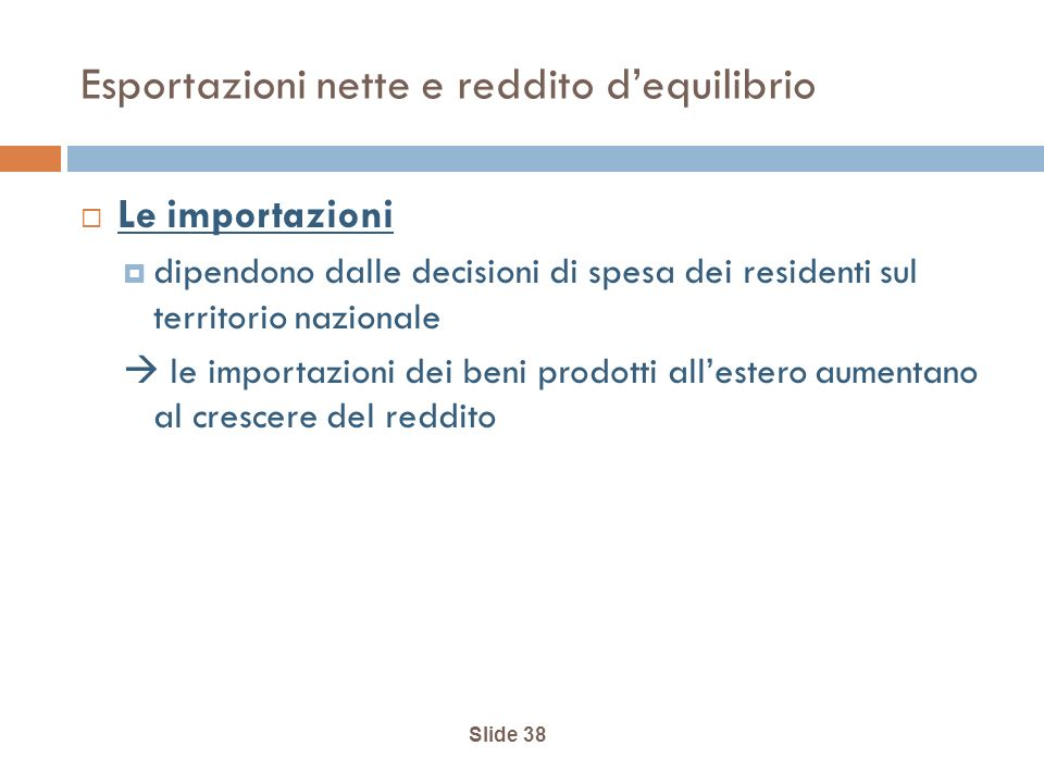 Slide 38 Esportazioni nette e reddito dequilibrio Le importazioni dipendono dalle decisioni di spesa dei residenti sul territorio nazionale le importazioni dei beni prodotti allestero aumentano al crescere del reddito