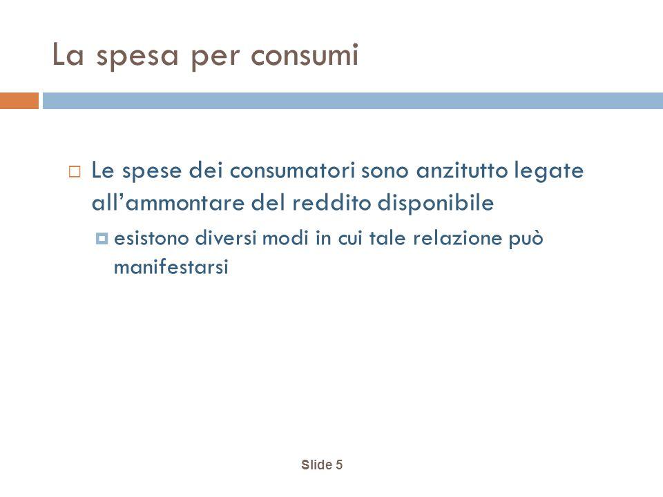 Slide 5 La spesa per consumi Le spese dei consumatori sono anzitutto legate allammontare del reddito disponibile esistono diversi modi in cui tale relazione può manifestarsi