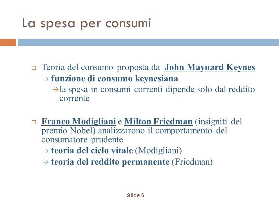 Slide 6 La spesa per consumi Teoria del consumo proposta da John Maynard Keynes funzione di consumo keynesiana la spesa in consumi correnti dipende so