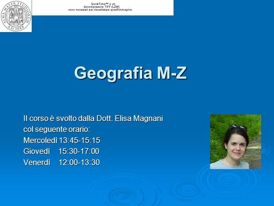 Geografia M-Z Il corso è svolto dalla Dott. Elisa Magnani col seguente orario: Mercoledì 13:45-15:15 Giovedì 15:30-17:00 Venerdì 12:00-13:30