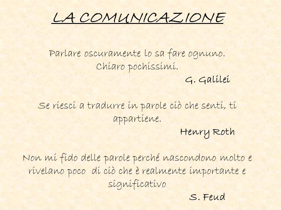 LA COMUNICAZIONE Parlare oscuramente lo sa fare ognuno. Chiaro pochissimi. G. Galilei Se riesci a tradurre in parole ciò che senti, ti appartiene. Hen